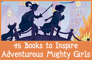 45 Books to Inspire Adventurous Mighty Girls